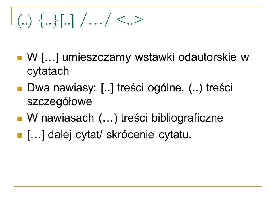 (..) {..}[..] /…/ <..> W […] umieszczamy wstawki odautorskie w cytatach. Dwa nawiasy: [..] treści ogólne, (..) treści szczegółowe.